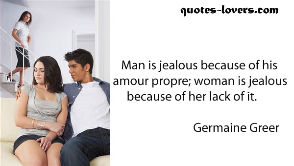 Man is jealous because of his amour propre; woman is jealous because of her lack of it.