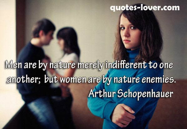 Men are by nature merely indifferent to one another; but women are by nature enemies.