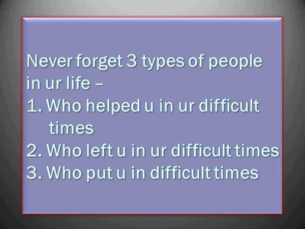 Never forget 3 types of people in your life- 1. Who helped you in your difficult times. 2. Who left you in your difficult times. 3.Who put you in difficult times.