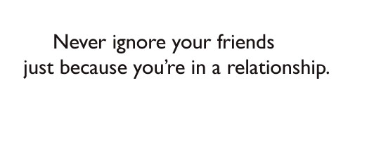 Never ignore your friends just because you're in a relationship.