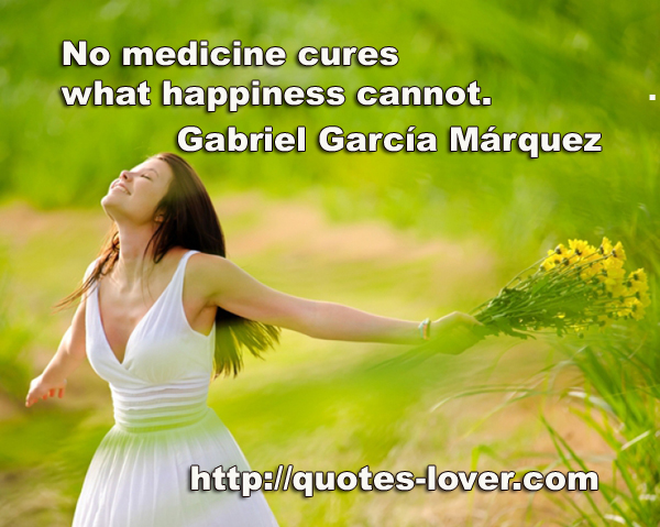 No medicine cures what happiness cannot.