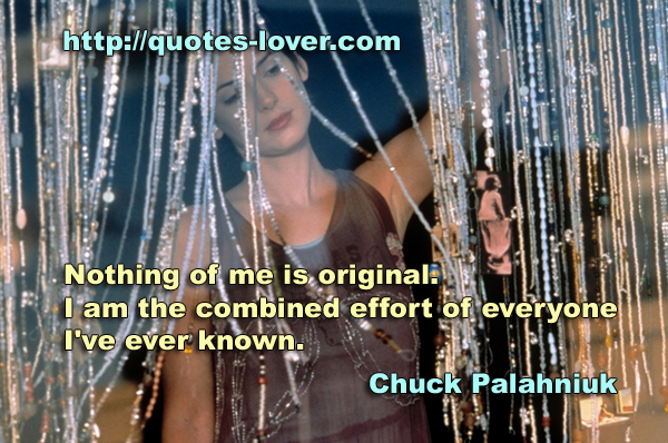 Nothing of me is original. I am the combined effort of everyone I've ever known.
