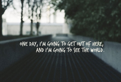 One day, I'm going to get out of here and I'm going to see the world.