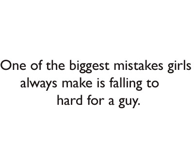 One of the biggest mistakes girls always make is falling to hard for a guy.
