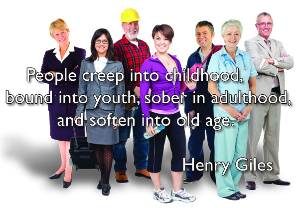People creep into childhood, bound into youth, sober in adulthood, and soften into old age.