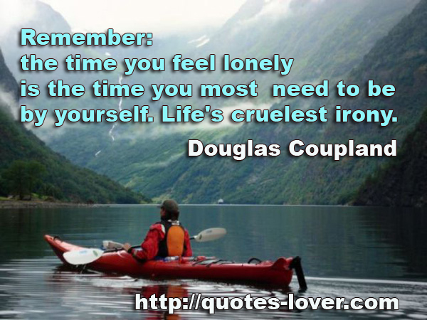 Remember: the time you feel lonely is the time you most need to be by yourself. Life's cruelest irony.