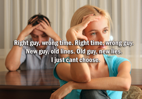 Right guy, wrong time. Right time, wrong guy. New guy, old lines. Old guy, new lies. I just cant choose.