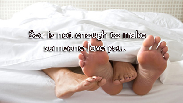 Sex is not enough to make someone love you.