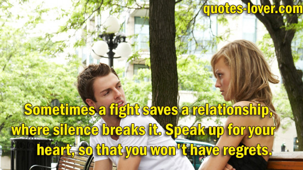 Sometimes a fight saves a relationship, where silence breaks it. Speak up for your heart, so that you won't have regrets.