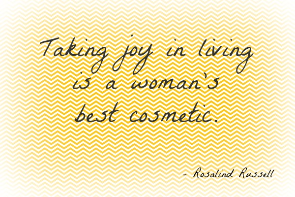Taking joy in living is a woman's best cosmetic.