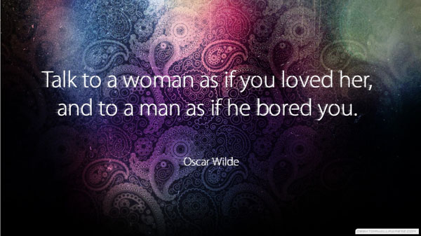 Talk to a woman as if you loved her and to a man as if he bored you.