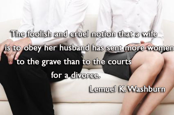 The foolish and cruel notion that a wife is to obey her husband has sent more women to the grave than to the courts for a divorce.