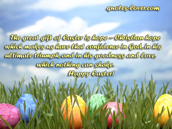 The great gift of Easter is hope – Christian hope which makes us have that confidence in God, in his ultimate triumph, and in his goodness and love, which nothing can shake. Happy Easter!