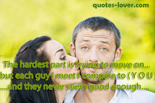 The hardest part is trying to move on... but each guy I meet I compare to ( Y O U )  .... and they never seem good enough.