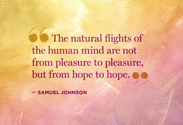 The natural flights of the human mind are not from pleasure to pleasure but from hope to hope.