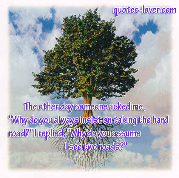 """The other day someone asked me,  """"Why do you always insist on taking the hard road?"""" I replied, """"Why do you assume I see two roads?"""""""