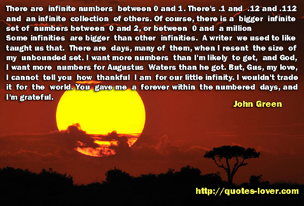 There are infinite numbers between 0 and 1. There's .1 and .12 and .112 and an infinite collection of others. Of course, there is a bigger infinite set of numbers between 0 and 2, or between 0 and a million. Some infinities are bigger than other infinities. A writer we used to like taught us that. There are days, many of them, when I resent the size of my unbounded set. I want more numbers than I'm likely to get, and God, I want more numbers for Augustus Waters than he got. But, Gus, my love, I cannot tell you how thankful I am for our little infinity. I wouldn't trade it for the world. You gave me a forever within the numbered days, and I'm grateful.