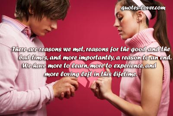 There are reasons we met, reasons for the good and the bad times, and more importantly, a reason to an end. We have more to learn, more to experience, and more loving left in this lifetime.