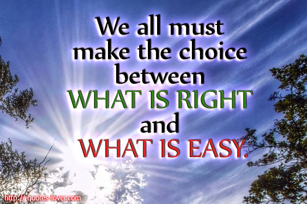 We all must make the choice between what is right and what is easy.