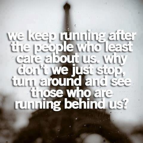 We keep running after the people who least care about us.Why don't we just stop, turn around and see those who are running behind us?