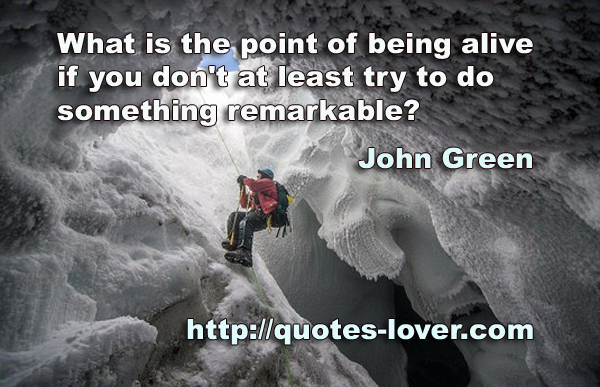 """What is the point of being alive if you don't at least try to do something remarkable?"""""""