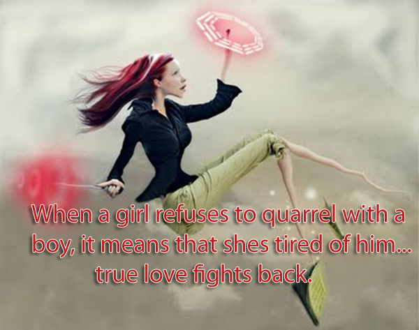 When a girl refuses to quarrel with a boy, it means that shes tired of him...true love fights back.