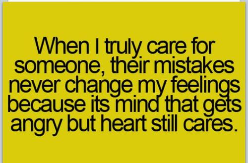 When I truly care for someone, their mistakes never change my feeling because its mind that gets angry but heart still cares.