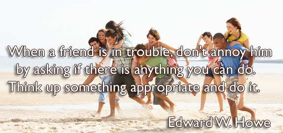 When a friend is in trouble, don't annoy him by asking if there is anything you can do. Think up something appropriate and do it.