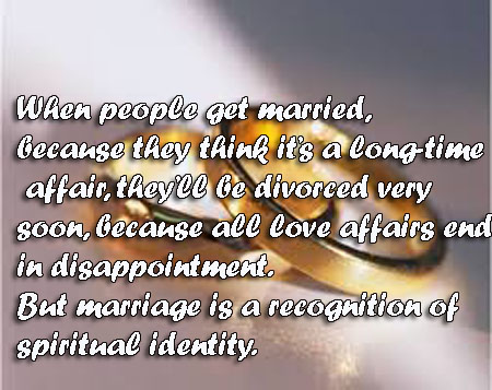 When people get married because they think it's a long-time love affair, they'll be divorced very soon, because all love affairs end in disappointment. But marriage is a recognition of a spiritual identity.