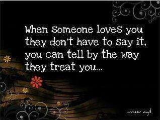 When someone loves you they don't have to say it, you can tell by the way they treat you.