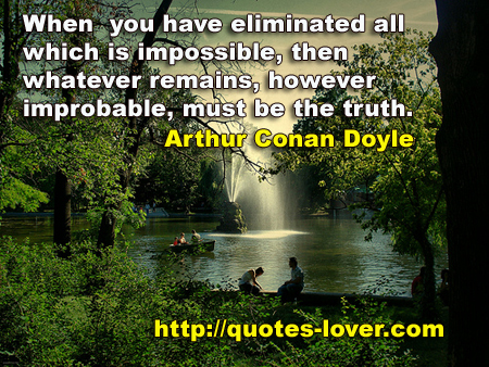 When you have eliminated all which is impossible, then whatever remains, however improbable, must be the truth.