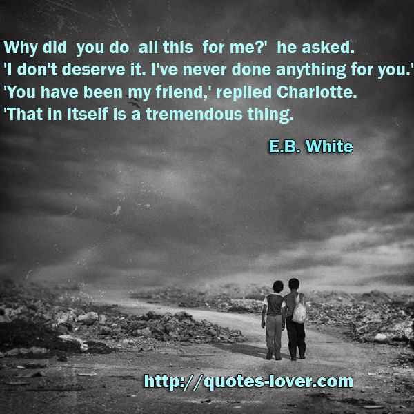 Why did you do all this for me?' he asked. 'I don't deserve it. I've never done anything for you.' 'You have been my friend,' replied Charlotte. 'That in itself is a tremendous thing.