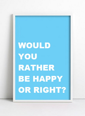 Would you rather be happy or right?