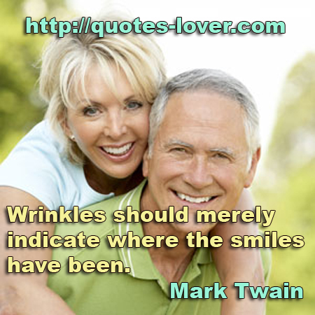 Wrinkles should merely indicate where the smiles have been.