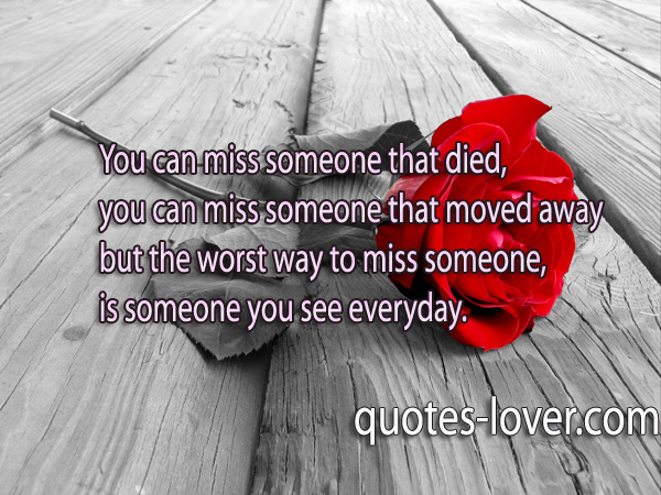 You can miss someone that died, you can miss someone that moved away but the worst way to miss someone,  is someone you see everyday.
