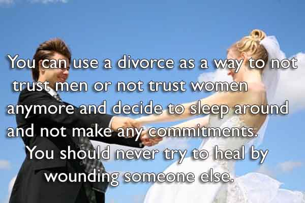 You can use a divorce as a way to not trust men or not trust women anymore and decide to sleep around and not make any commitments. You should never try to heal by wounding someone else.