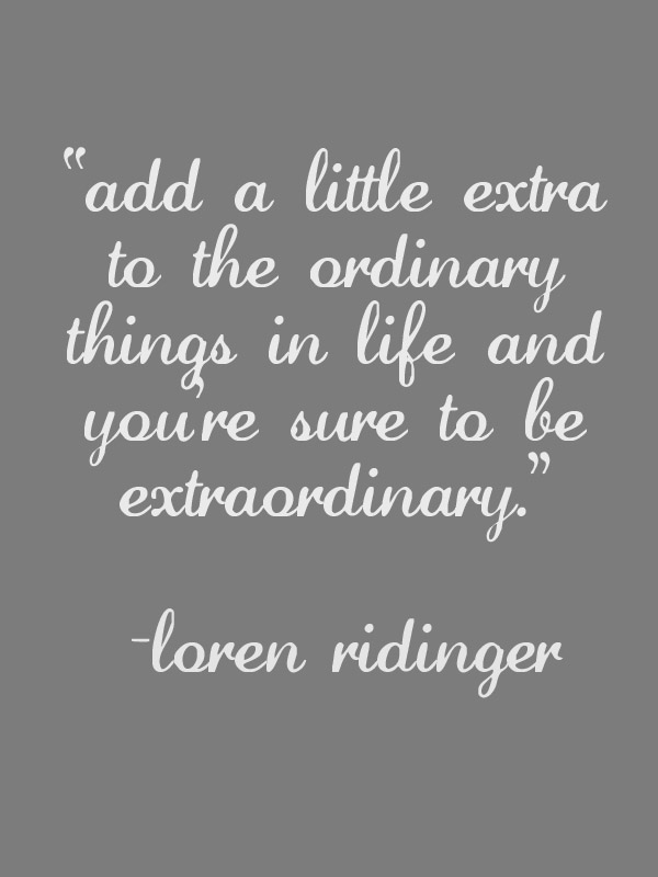 Add a little extra to the ordinary things in life and you're sure to be extraordinary.