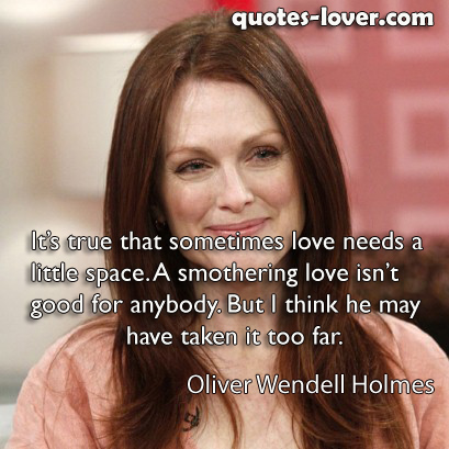 It's true that sometimes love needs a little space. A smothering love isn't good for anybody. But I think he may have taken it too far.