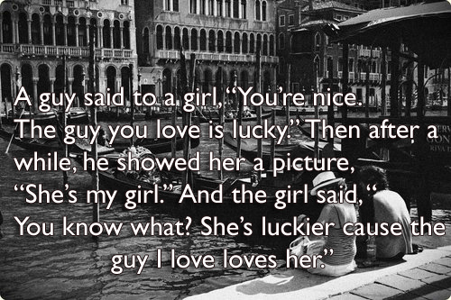 "A guy said to a girl, ""You're nice. The guy you love is lucky."" Then after a  while, he showed her a picture,  ""She's my girl."" And the girl said, "" You know what? She's luckier cause the guy I love loves her."""