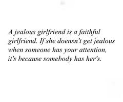 A jealous girlfriend is a faithful girlfriend.If she doesn't get jealous when someone has your attention it's because somebody has her's.