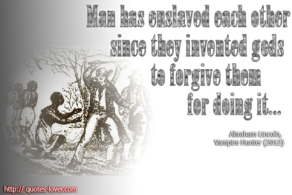 Man has enslaved each other since they invented gods to forgive them for doing it..