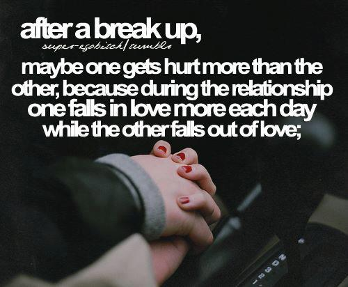 After a break up, maybe one gets hurt more than the other, because during the relationship one falls in love more each day while the other falls out of love.