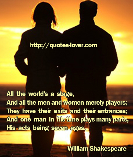 All the world's a stage,  And all the men and women merely players;  They have their exits and their entrances;  And one man in his time plays many parts,  His acts being seven ages.