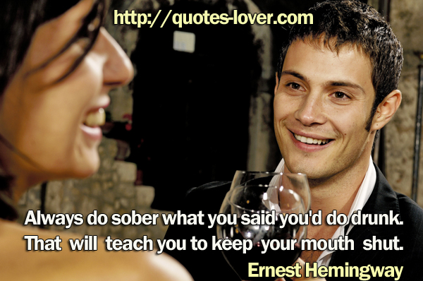 Always do sober what you said you'd do drunk. That will teach you to keep your mouth shut.