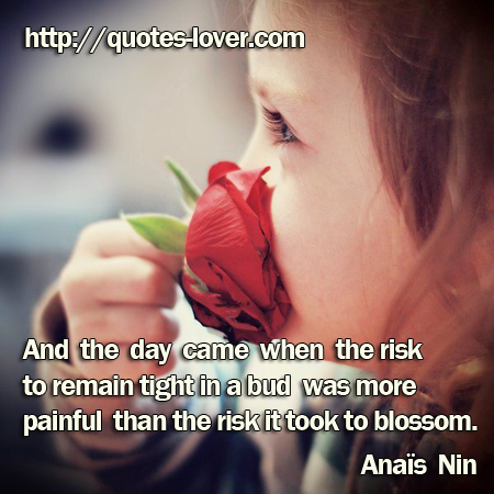 And the day came when the risk to remain tight in a bud was more painful than the risk it took to blossom.