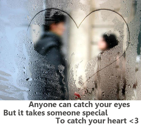 Anyone can catch your eyes but it takes someone special to catch your heart.