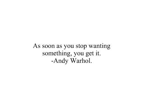 As soon as you stop wanting something, you get it.