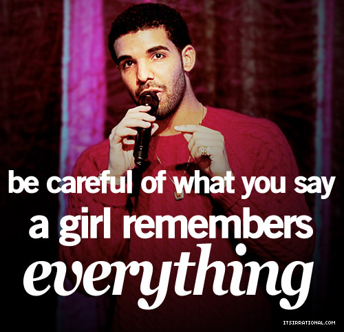 Be careful of what you say a girl remembers everything.