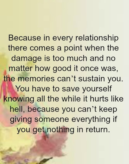 Because in every relationship there comes a point when the damage is to much and no matter how good it was once, the memories can't sustain you. You have to save yourself knowing all the while it hurts like hell, because you can't keep giving someone everything if you get nothing in return.