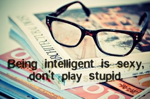 Being intelligent is sexy, don't play stupid.